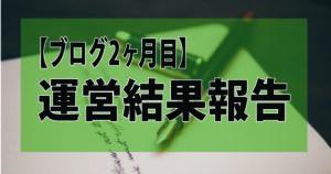 【ブログ2ヶ月目】運営結果報告