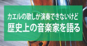 カエルの歌しか演奏できないけど、歴史上の音楽家について語る