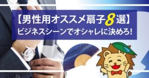 【メンズ扇子オススメ8選】ビジネスシーンでオシャレに決めろ!